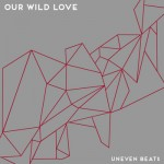 Our Wild Love rocks steady with Uneven Beats